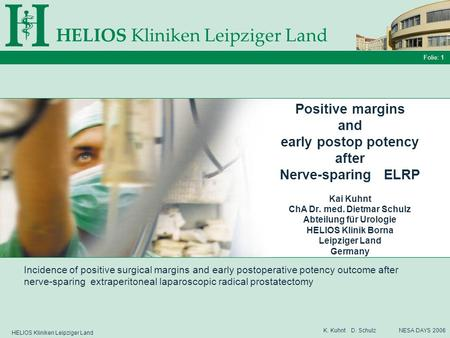 HELIOS Kliniken Leipziger Land Folie: 1 K. Kuhnt D. Schulz NESA DAYS 2006 Positive margins and early postop potency after Nerve-sparing ELRP Kai Kuhnt.