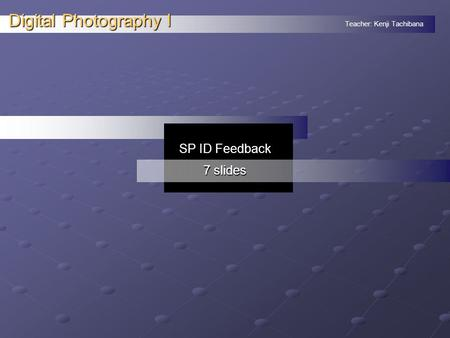 Teacher: Kenji Tachibana Digital Photography I. SP ID Feedback 7 slides.
