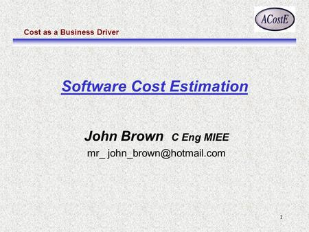 Cost as a Business Driver 1 John Brown C Eng MIEE mr_ Software Cost Estimation.