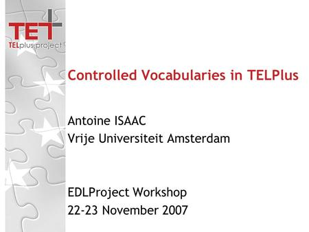 Controlled Vocabularies in TELPlus Antoine ISAAC Vrije Universiteit Amsterdam EDLProject Workshop 22-23 November 2007.