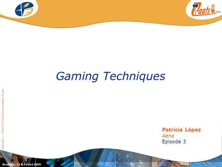 Episode 3 / CAATS II joint dissemination event Gaming Techniques Episode 3 - CAATS II Final Dissemination Event Patricia López Aena Episode 3 Brussels,