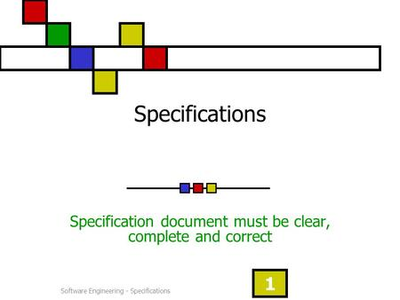 Software Engineering - Specifications 1 Specifications Specification document must be clear, complete and correct.