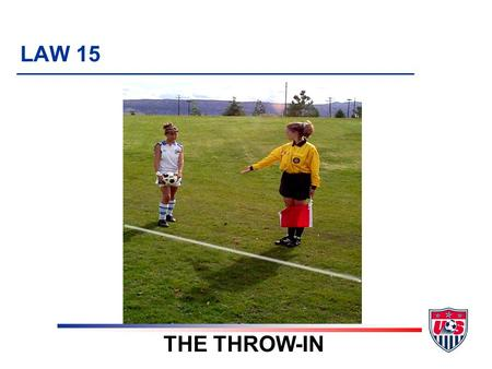 LAW 15 THE THROW-IN. 5 TOPICS 1. Definition 2. Requirements 3. Technique u Hands u Location of feet u Restart u Placement 4. Referee procedures 5. Violations.