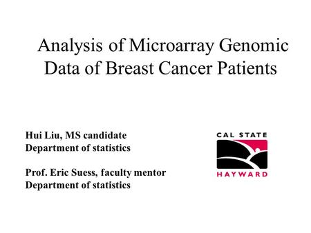Analysis of Microarray Genomic Data of Breast Cancer Patients Hui Liu, MS candidate Department of statistics Prof. Eric Suess, faculty mentor Department.