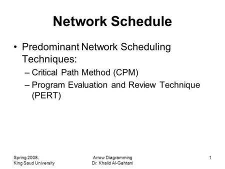 Spring 2008, King Saud University Arrow Diagramming Dr. Khalid Al-Gahtani 1 Network Schedule Predominant Network Scheduling Techniques: –Critical Path.