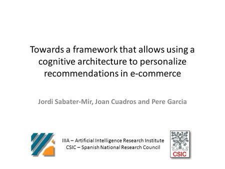 Towards a framework that allows using a cognitive architecture to personalize recommendations in e-commerce Jordi Sabater-Mir, Joan Cuadros and Pere Garcia.
