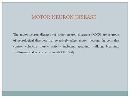 MOTOR NEURON DISEASE The motor neuron diseases (or motor neuron diseases) (MND) are a group of neurological disorders that selectively affect motor neurons.