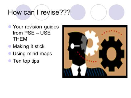How can I revise??? Your revision guides from PSE – USE THEM Making it stick Using mind maps Ten top tips.