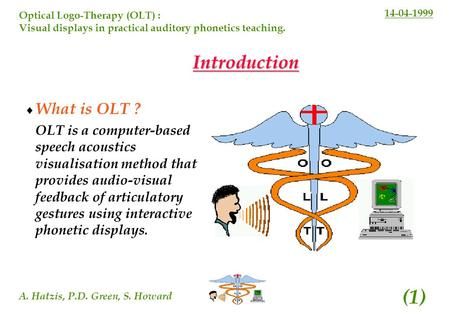 14-04-1999 A. Hatzis, P.D. Green, S. Howard (1) Optical Logo-Therapy (OLT) : Visual displays in practical auditory phonetics teaching. Introduction What.