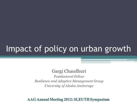 Impact of policy on urban growth Gargi Chaudhuri Postdoctoral Fellow Resilience and Adaptive Management Group University of Alaska Anchorage.