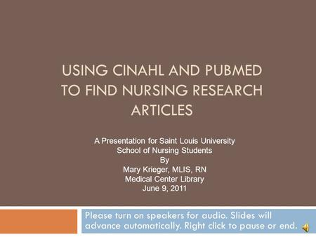 USING CINAHL AND PUBMED TO FIND NURSING RESEARCH ARTICLES Please turn on speakers for audio. Slides will advance automatically. Right click to pause or.
