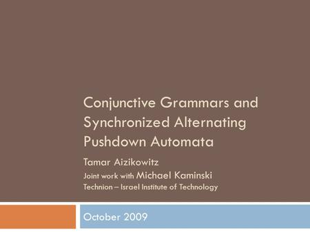 Conjunctive Grammars and Synchronized Alternating Pushdown Automata October 2009 Tamar Aizikowitz Joint work with Michael Kaminski Technion – Israel Institute.