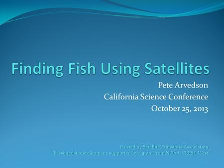 Pete Arvedson California Science Conference October 25, 2013 Hosted by Satellite Educators Association Lesson plan development supported by a grant from.