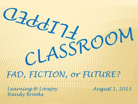 FLIPPED CLASSROOM Lovejoy August 1, 2013 Randy Brooks FAD, FICTION, or FUTURE?