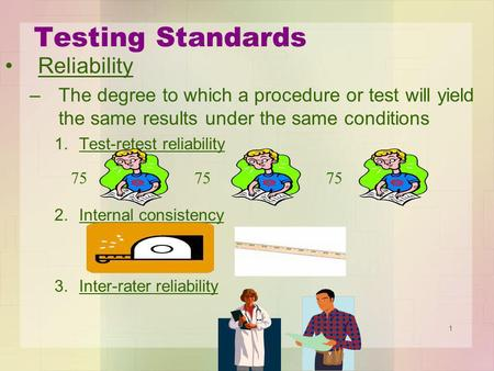 1 Testing Standards Reliability –The degree to which a procedure or test will yield the same results under the same conditions 1.Test-retest reliability.