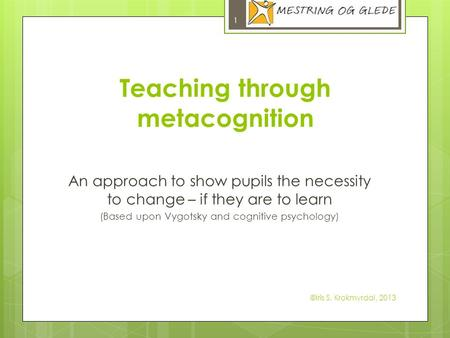 Teaching through metacognition An approach to show pupils the necessity to change – if they are to learn (Based upon Vygotsky and cognitive psychology)