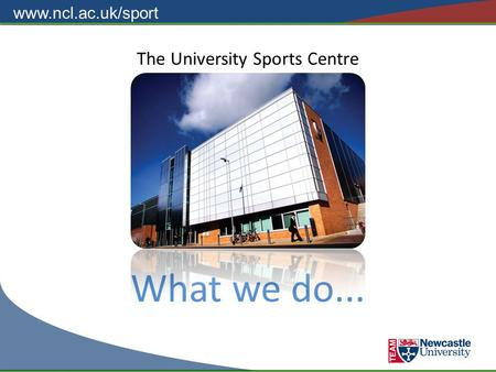 Www.ncl.ac.uk/sport The University Sports Centre What we do...