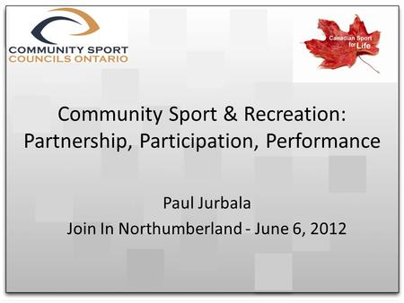 Community Sport & Recreation: Partnership, Participation, Performance Paul Jurbala Join In Northumberland - June 6, 2012.