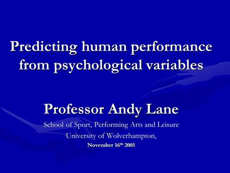 Predicting human performance from psychological variables Professor Andy Lane School of Sport, Performing Arts and Leisure University of Wolverhampton,