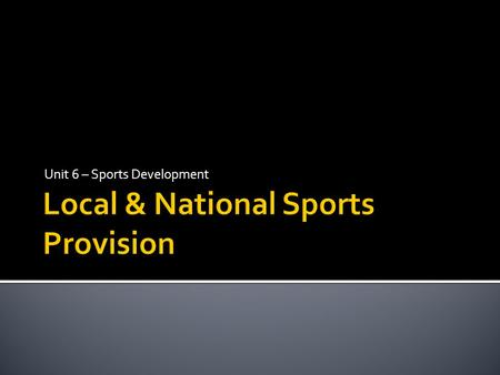 Unit 6 – Sports Development. Local councils or authorities whose aim is to provide a range of services for local people to improve their standard of living.
