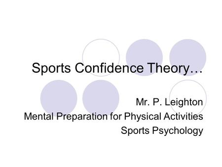 Sports Confidence Theory… Mr. P. Leighton Mental Preparation for Physical Activities Sports Psychology.