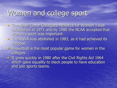 Women and college sport The AIAW (Inter Collegiate Athletics for Women ) was established in 1971 and by 1980 the NCAA accepted that womens sport was important.