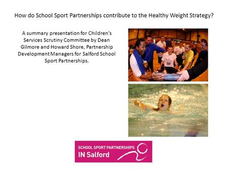 How do School Sport Partnerships contribute to the Healthy Weight Strategy? A summary presentation for Childrens Services Scrutiny Committee by Dean Gilmore.