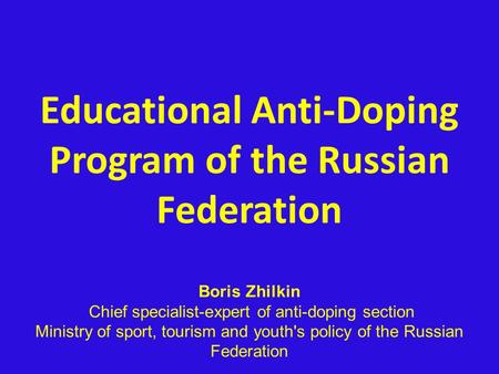 Educational Anti-Doping Program of the Russian Federation Boris Zhilkin Chief specialist-expert of anti-doping section Ministry of sport, tourism and youth's.