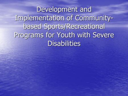 Development and Implementation of Community- based Sports/Recreational Programs for Youth with Severe Disabilities.