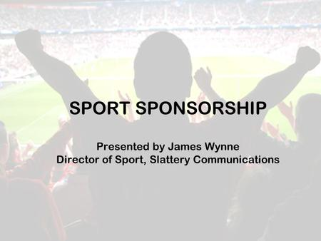 SPORT SPONSORSHIP Presented by James Wynne Director of Sport, Slattery Communications.