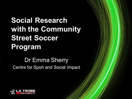 Social Research with the Community Street Soccer Program Dr Emma Sherry Centre for Sport and Social Impact.