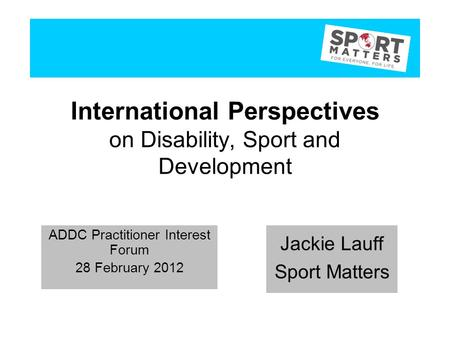 International Perspectives on Disability, Sport and Development Jackie Lauff Sport Matters ADDC Practitioner Interest Forum 28 February 2012 Jackie Lauff.