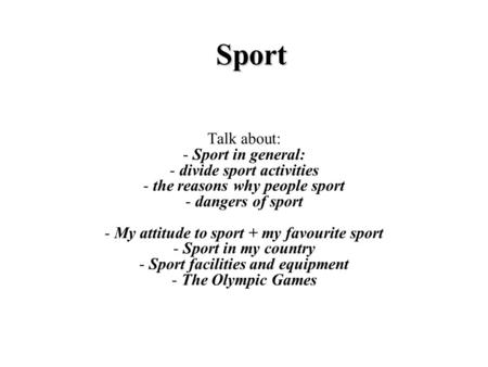 Sport Talk about: - Sport in general: - divide sport activities - the reasons why people sport - dangers of sport - My attitude to sport + my favourite.
