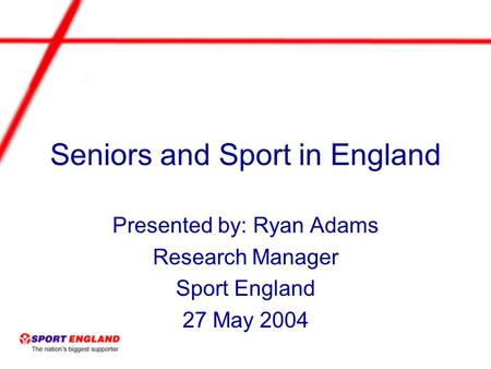 Seniors and Sport in England Presented by: Ryan Adams Research Manager Sport England 27 May 2004.