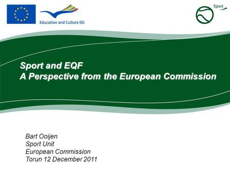 Bart Ooijen Sport Unit European Commission Torun 12 December 2011 Sport and EQF A Perspective from the European Commission.