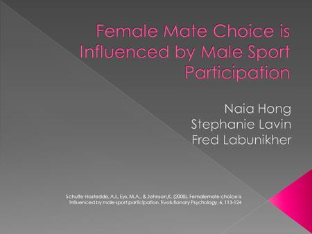 Schulte-Hostedde, A.I., Eys, M.A., & Johnson,K. (2008). Femalemate choice is influenced by male sport participation. Evolutionary Psychology, 6, 113-124.