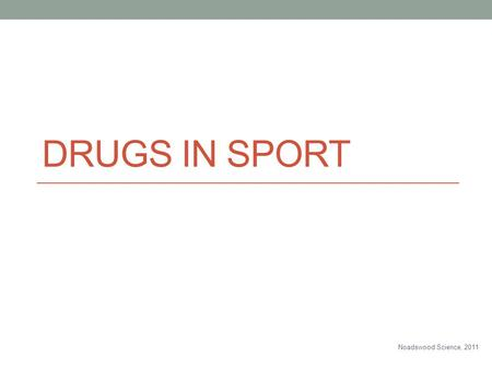 DRUGS IN SPORT Noadswood Science, 2011. Drugs In Sport To know how drugs can be used in sport Tuesday, June 03, 2014.