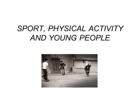 SPORT, PHYSICAL ACTIVITY AND YOUNG PEOPLE. In the past, being young has been associated with being naturally active and participating in regular physical.