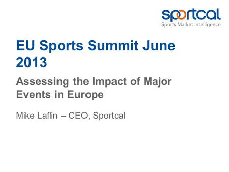 EU Sports Summit June 2013 Assessing the Impact of Major Events in Europe Mike Laflin – CEO, Sportcal.