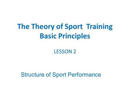 LESSON 2 Structure of Sport Performance The Theory of Sport Training Basic Principles.
