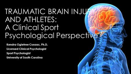 9/12/2013 Traumatic brain injury and athletes: A Clinical Sport Psychological Perspective Kendra Ogletree Cusaac, Ph.D. Licensed Clinical Psychologist.