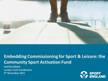 Creating a lifelong sporting habit Embedding Commissioning for Sport & Leisure: the Community Sport Activation Fund Joel Brookfield London CLOA Conference.