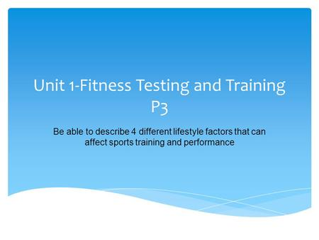 Unit 1-Fitness Testing and Training P3 Be able to describe 4 different lifestyle factors that can affect sports training and performance.