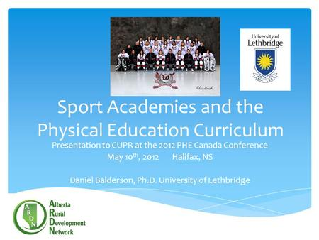 Sport Academies and the Physical Education Curriculum Presentation to CUPR at the 2012 PHE Canada Conference May 10 th, 2012 Halifax, NS Daniel Balderson,