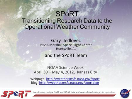 Transitioning unique NASA and NOAA data and research technologies to operations SPoRT Transitioning Research Data to the Operational Weather Community.