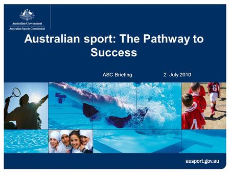 Australian sport: The Pathway to Success ASC Briefing 2 July 2010.