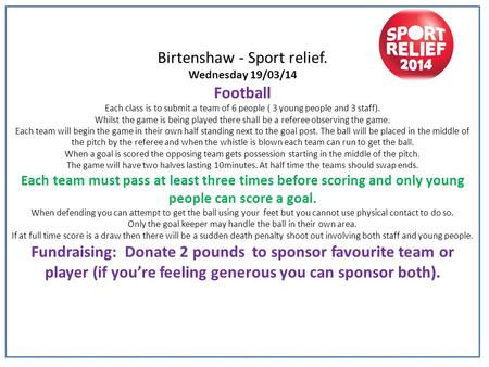 Birtenshaw - Sport relief. Wednesday 19/03/14 Football Each class is to submit a team of 6 people ( 3 young people and 3 staff). Whilst the game is being.