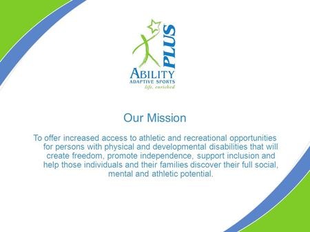 Our Mission To offer increased access to athletic and recreational opportunities for persons with physical and developmental disabilities that will create.