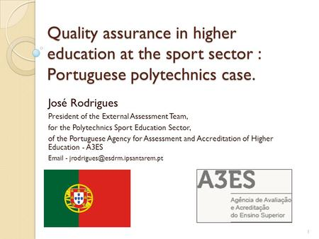 Quality assurance in higher education at the sport sector : Portuguese polytechnics case. José Rodrigues President of the External Assessment Team, for.