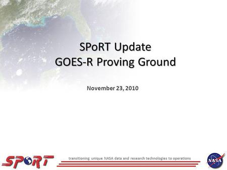 Transitioning unique NASA data and research technologies to operations SPoRT Update GOES-R Proving Ground November 23, 2010.